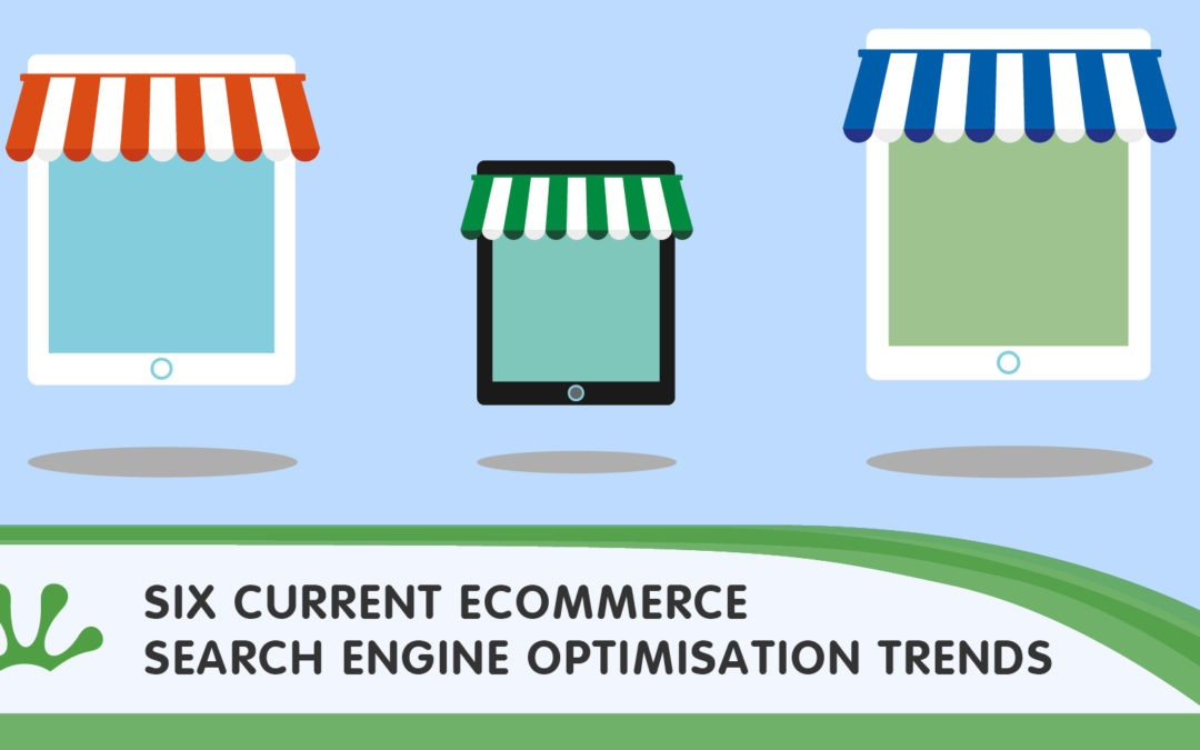 SIX CURRENT ECOMMERCE SEARCH ENGINE OPTIMISATION TRENDS