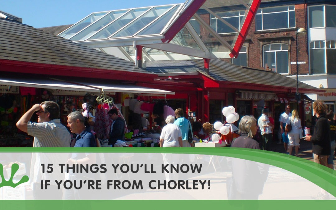 15 THINGS YOU'LL KNOW IF YOU'RE FROM CHORLEY